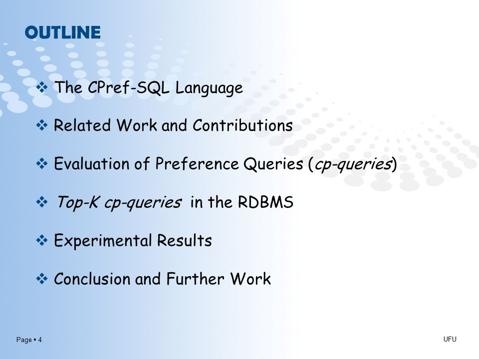 Page  4 OUTLINE UFU  The CPref-SQL Language  Related Work and Contributions  Evaluation of Preference Queries (cp-queries)  Top-K cp-queries in the RDBMS  Experimental Results  Conclusion and Further Work