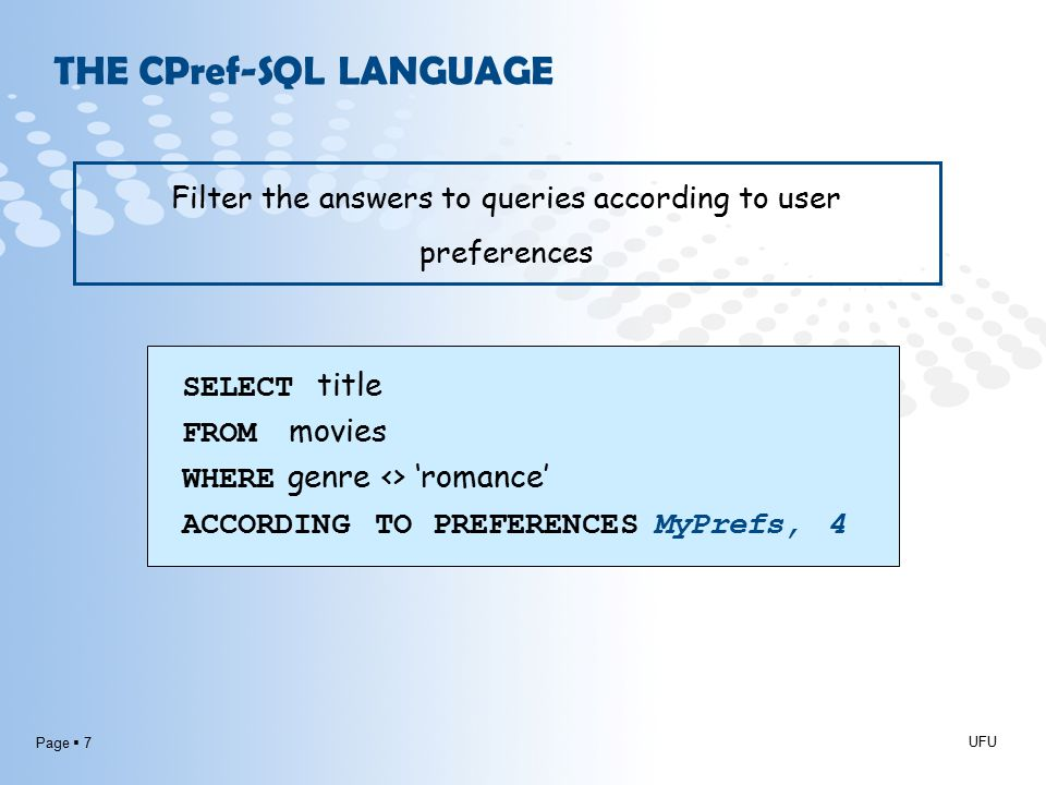 Page  7 THE CPref-SQL LANGUAGE UFU Filter the answers to queries according to user preferences SELECT title FROM movies WHERE genre <> 'romance' ACCORDING TO PREFERENCES MyPrefs, 4