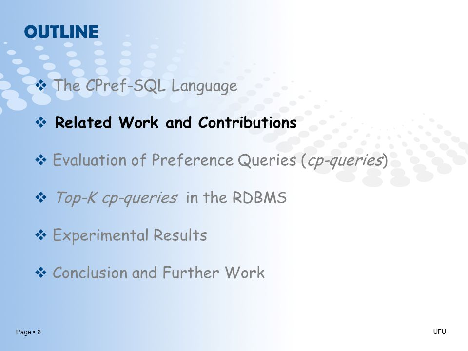 Page  8 OUTLINE UFU  The CPref-SQL Language  Related Work and Contributions  Evaluation of Preference Queries (cp-queries)  Top-K cp-queries in the RDBMS  Experimental Results  Conclusion and Further Work