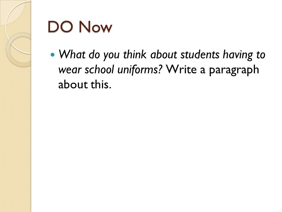 DO Now What do you think about students having to wear school uniforms? Write a paragraph about this.