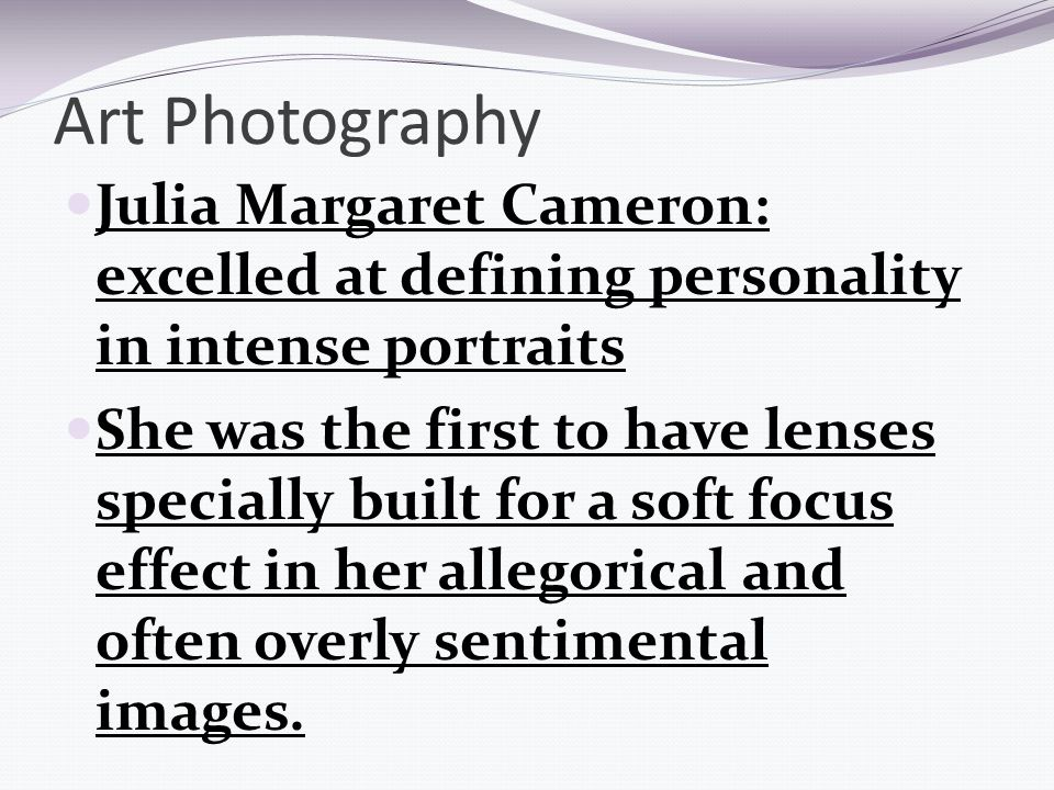 Art Photography Julia Margaret Cameron: excelled at defining personality in intense portraits She was the first to have lenses specially built for a soft focus effect in her allegorical and often overly sentimental images.