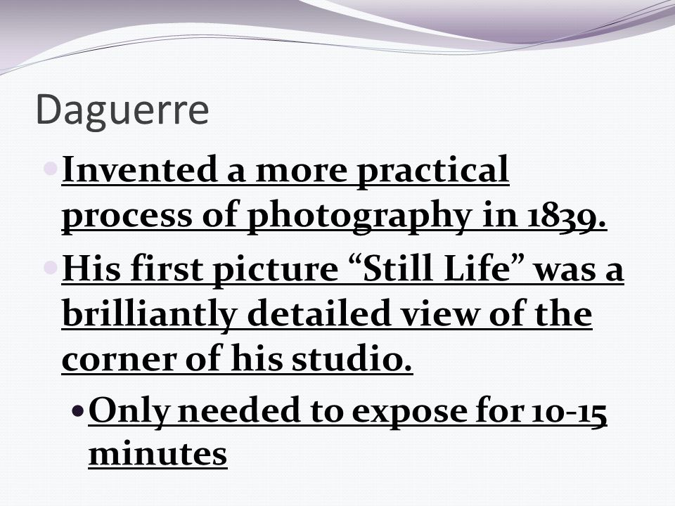Daguerre Invented a more practical process of photography in 1839.