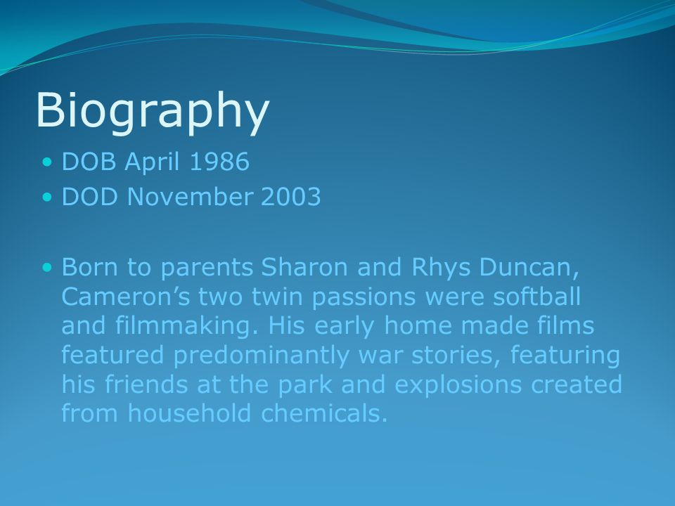 Biography DOB April 1986 DOD November 2003 Born to parents Sharon and Rhys Duncan, Cameron's two twin passions were softball and filmmaking.