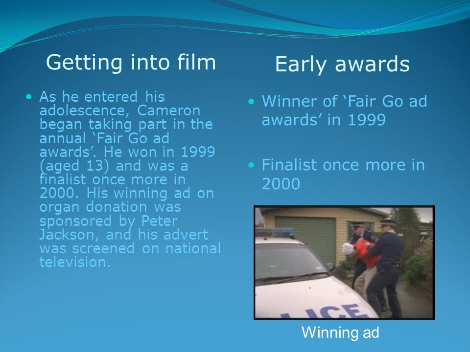 Getting into film Early awards As he entered his adolescence, Cameron began taking part in the annual 'Fair Go ad awards'.