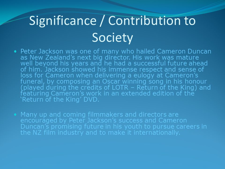 Significance / Contribution to Society Peter Jackson was one of many who hailed Cameron Duncan as New Zealand's next big director.