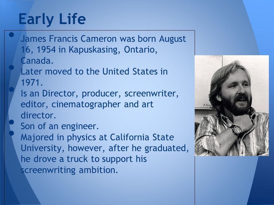 James Francis Cameron was born August 16, 1954 in Kapuskasing, Ontario, Canada. Later moved to the United States in 1971. Is an Director, producer, sc