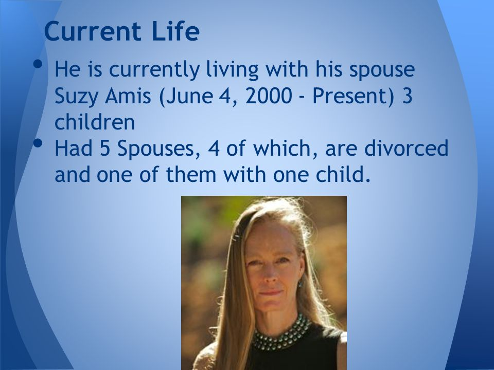 He is currently living with his spouse Suzy Amis (June 4, 2000 - Present) 3 children Had 5 Spouses, 4 of which, are divorced and one of them with one