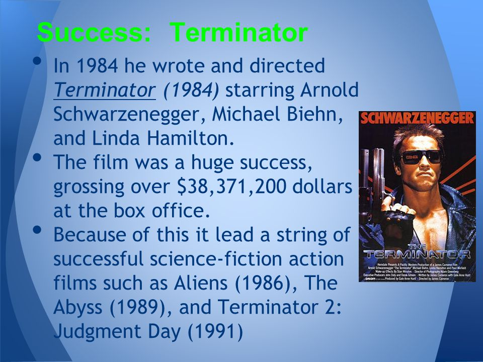 In 1984 he wrote and directed Terminator (1984) starring Arnold Schwarzenegger, Michael Biehn, and Linda Hamilton. Terminator The film was a huge succ