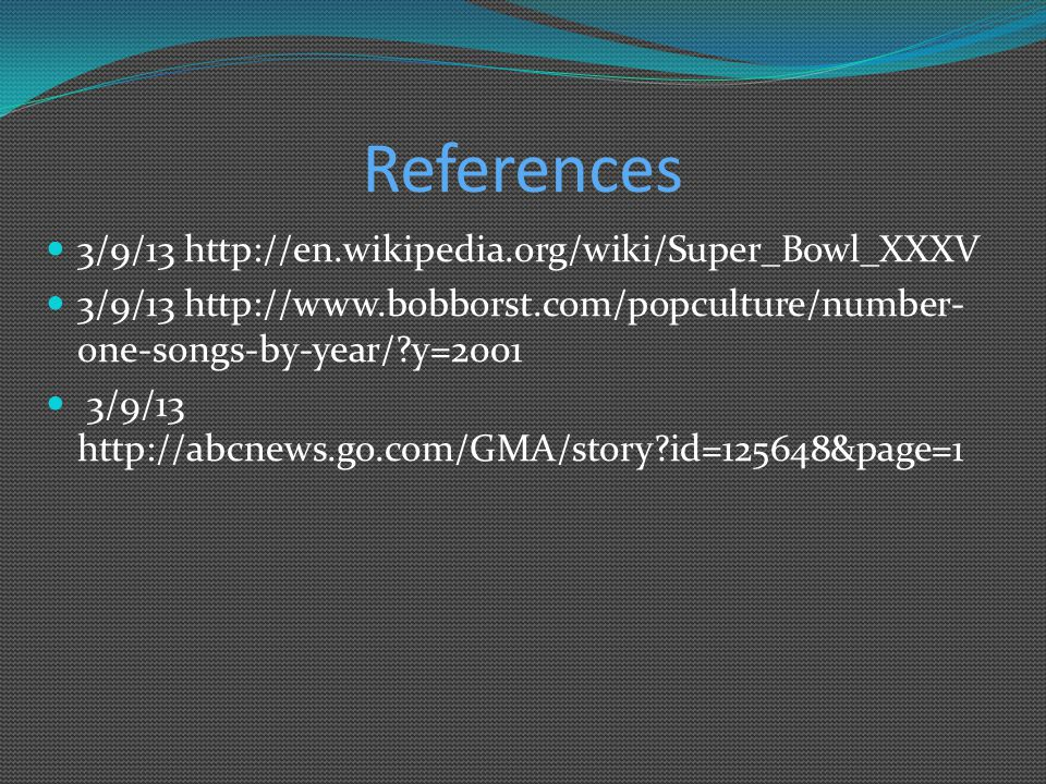 References 3/9/13 http://en.wikipedia.org/wiki/Super_Bowl_XXXV 3/9/13 http://www.bobborst.com/popculture/number- one-songs-by-year/?y=2001 3/9/13 http