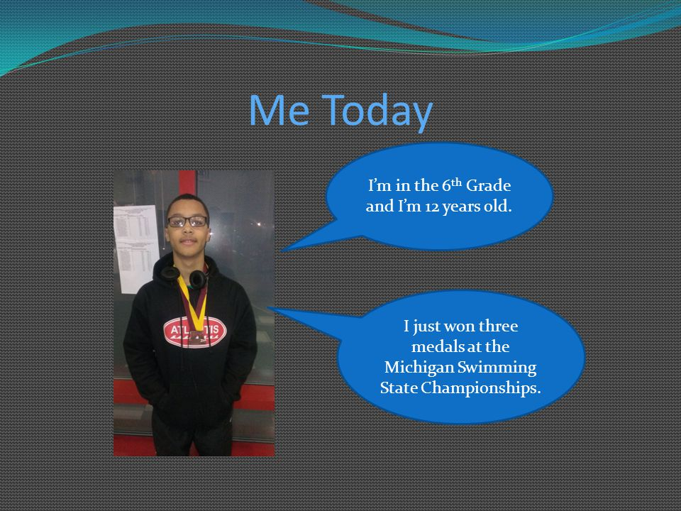 Me Today I'm in the 6 th Grade and I'm 12 years old. I just won three medals at the Michigan Swimming State Championships.