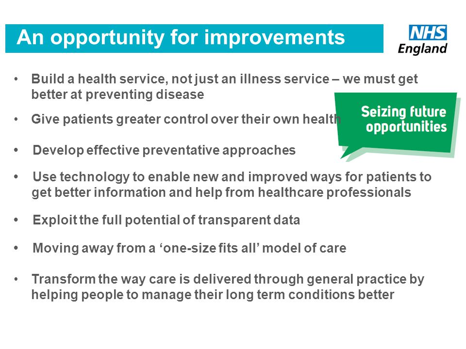 Build a health service, not just an illness service – we must get better at preventing disease Give patients greater control over their own health Develop effective preventative approaches Use technology to enable new and improved ways for patients to get better information and help from healthcare professionals Exploit the full potential of transparent data Moving away from a 'one-size fits all' model of care Transform the way care is delivered through general practice by helping people to manage their long term conditions better An opportunity for improvements