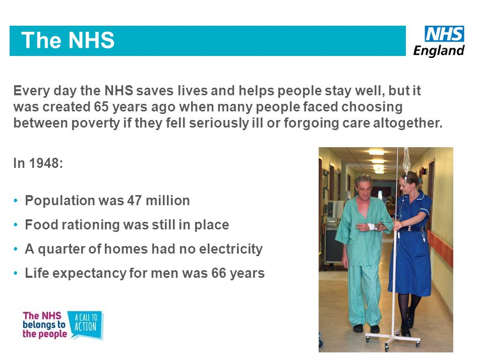 The NHS Every day the NHS saves lives and helps people stay well, but it was created 65 years ago when many people faced choosing between poverty if they fell seriously ill or forgoing care altogether.