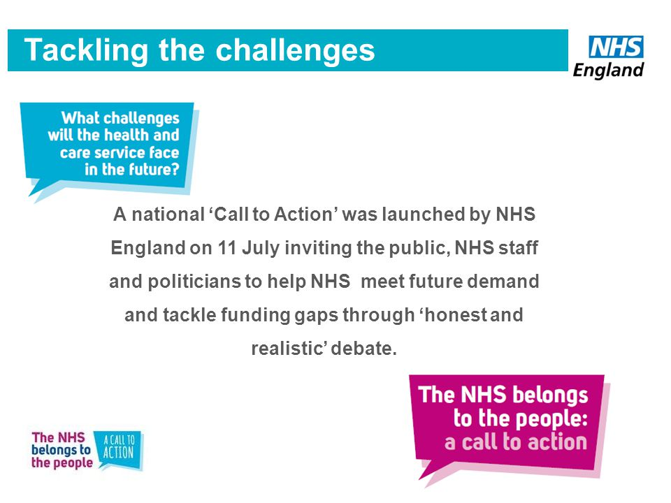 The national 'Call to Action' Tackling the challenges A national 'Call to Action' was launched by NHS England on 11 July inviting the public, NHS staff and politicians to help NHS meet future demand and tackle funding gaps through 'honest and realistic' debate.