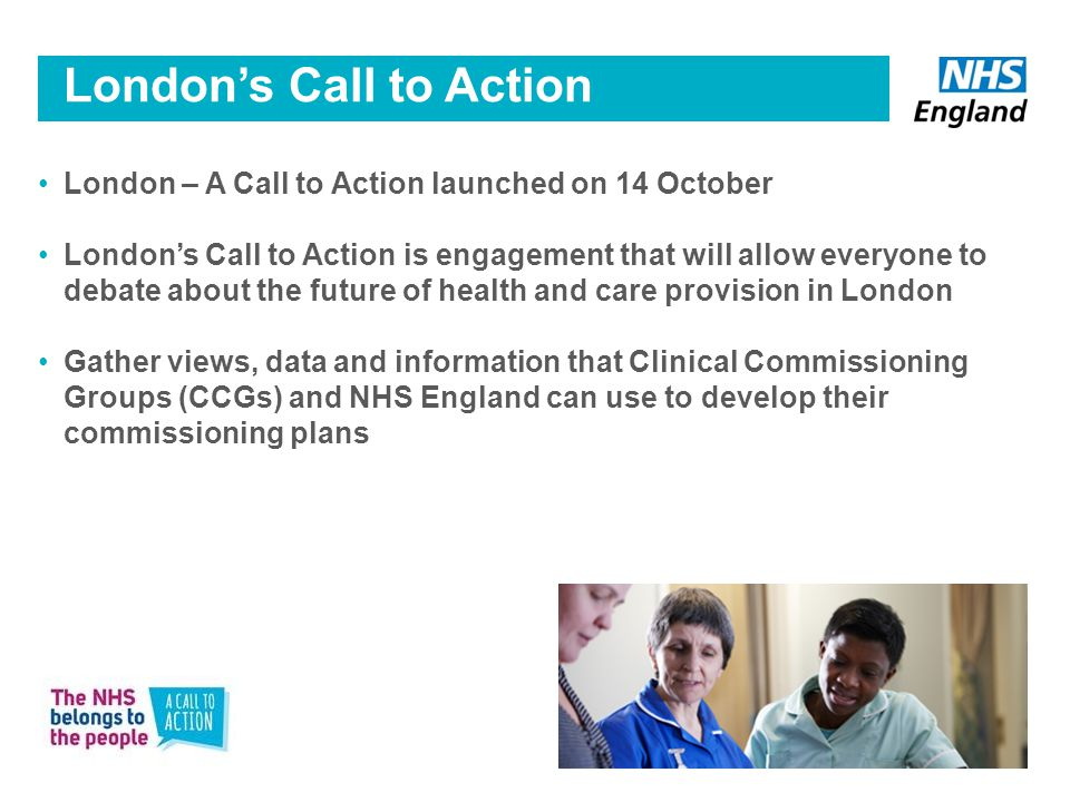 London – A Call to Action launched on 14 October London's Call to Action is engagement that will allow everyone to debate about the future of health and care provision in London Gather views, data and information that Clinical Commissioning Groups (CCGs) and NHS England can use to develop their commissioning plans London's Call to Action