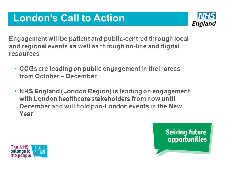 Engagement will be patient and public-centred through local and regional events as well as through on-line and digital resources CCGs are leading on public engagement in their areas from October – December NHS England (London Region) is leading on engagement with London healthcare stakeholders from now until December and will hold pan-London events in the New Year 7