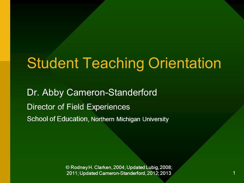 © Rodney H. Clarken, 2004; Updated Lubig, 2008; 2011; Updated Cameron-Standerford, 2012; 2013 1 Student Teaching Orientation Dr. Abby Cameron-Standerf