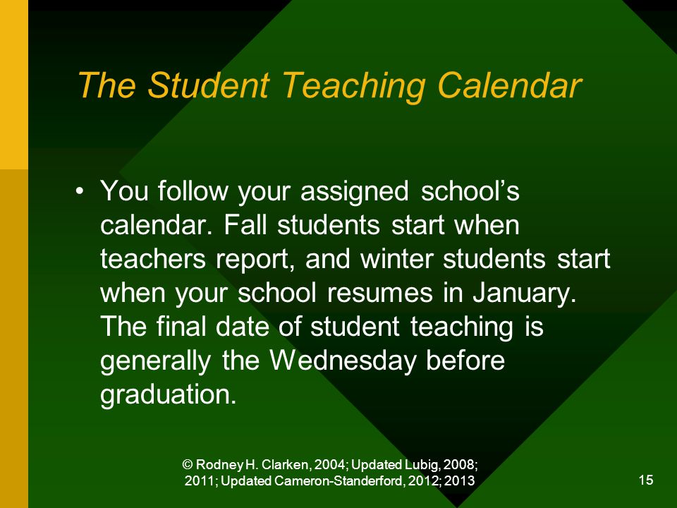 © Rodney H. Clarken, 2004; Updated Lubig, 2008; 2011; Updated Cameron-Standerford, 2012; 2013 15 The Student Teaching Calendar You follow your assigne
