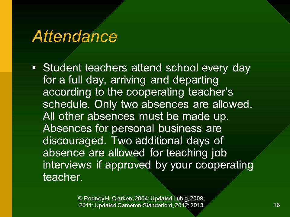 © Rodney H. Clarken, 2004; Updated Lubig, 2008; 2011; Updated Cameron-Standerford, 2012; 2013 16 Attendance Student teachers attend school every day f