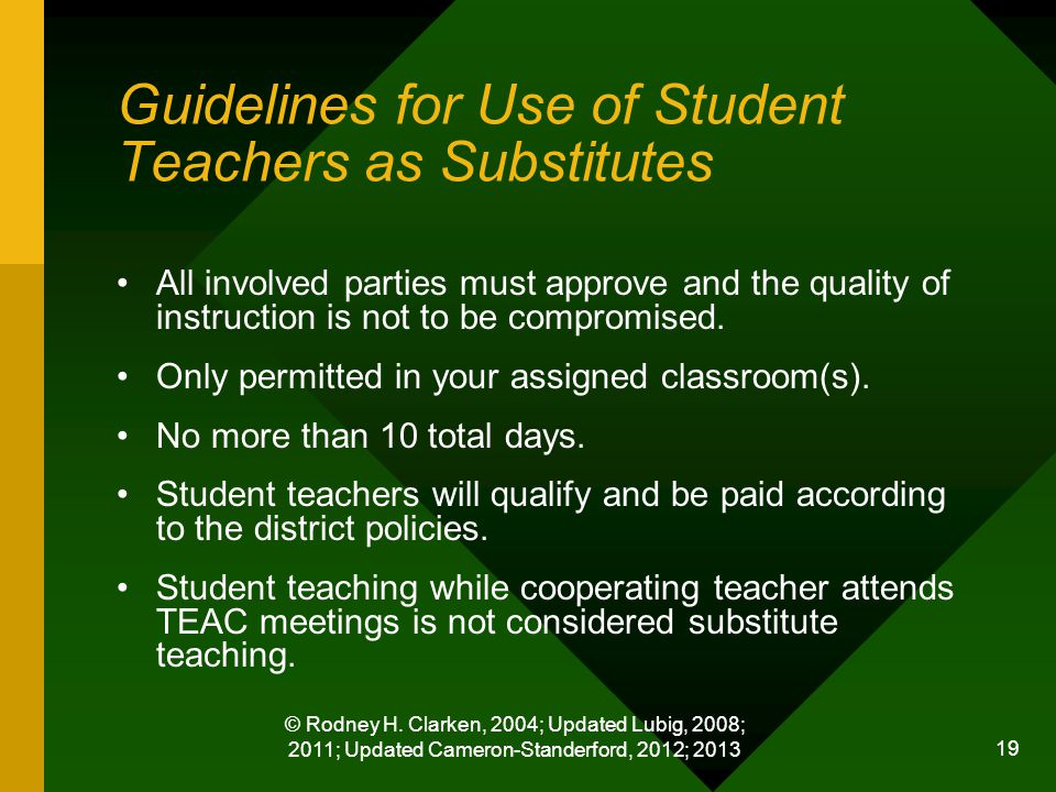 © Rodney H. Clarken, 2004; Updated Lubig, 2008; 2011; Updated Cameron-Standerford, 2012; 2013 19 Guidelines for Use of Student Teachers as Substitutes