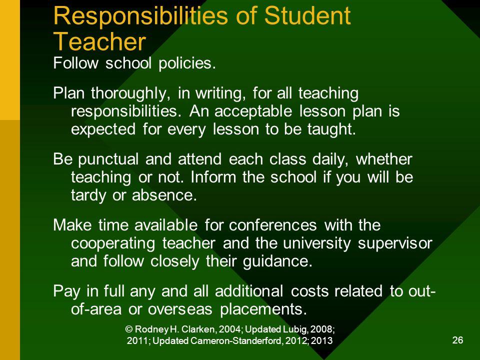 © Rodney H. Clarken, 2004; Updated Lubig, 2008; 2011; Updated Cameron-Standerford, 2012; 2013 26 Responsibilities of Student Teacher Follow school pol