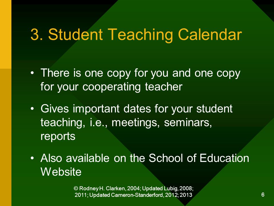 © Rodney H. Clarken, 2004; Updated Lubig, 2008; 2011; Updated Cameron-Standerford, 2012; 2013 6 3. Student Teaching Calendar There is one copy for you
