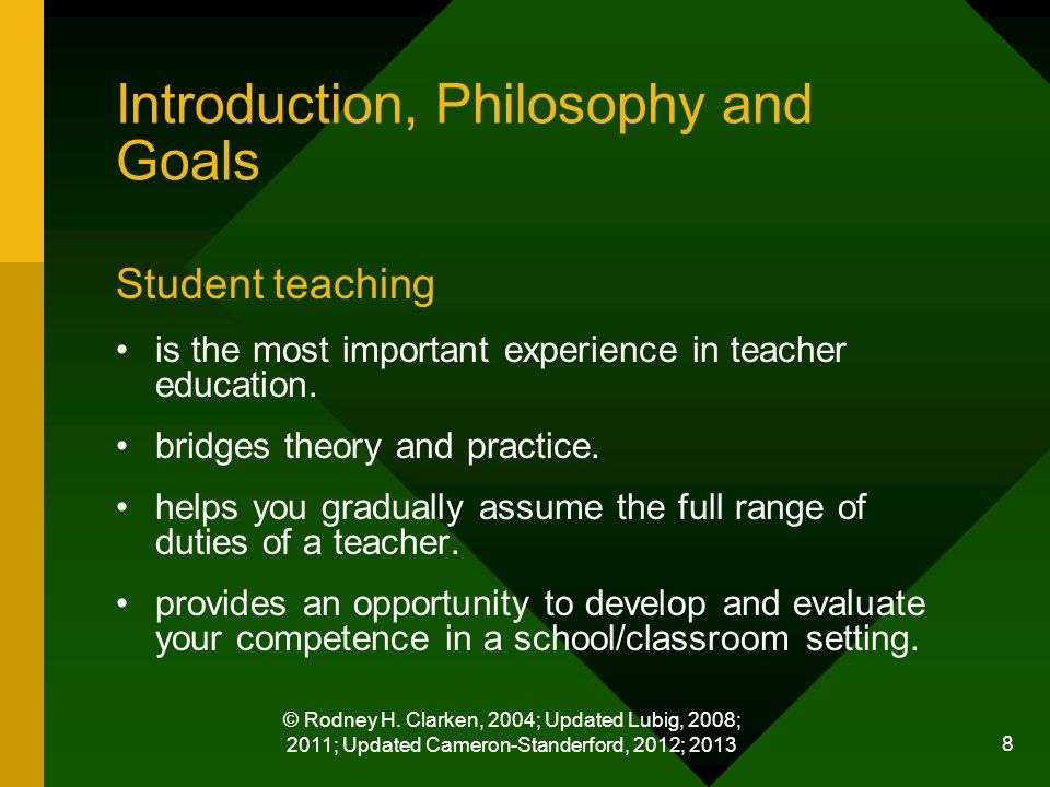 © Rodney H. Clarken, 2004; Updated Lubig, 2008; 2011; Updated Cameron-Standerford, 2012; 2013 8 Introduction, Philosophy and Goals Student teaching is