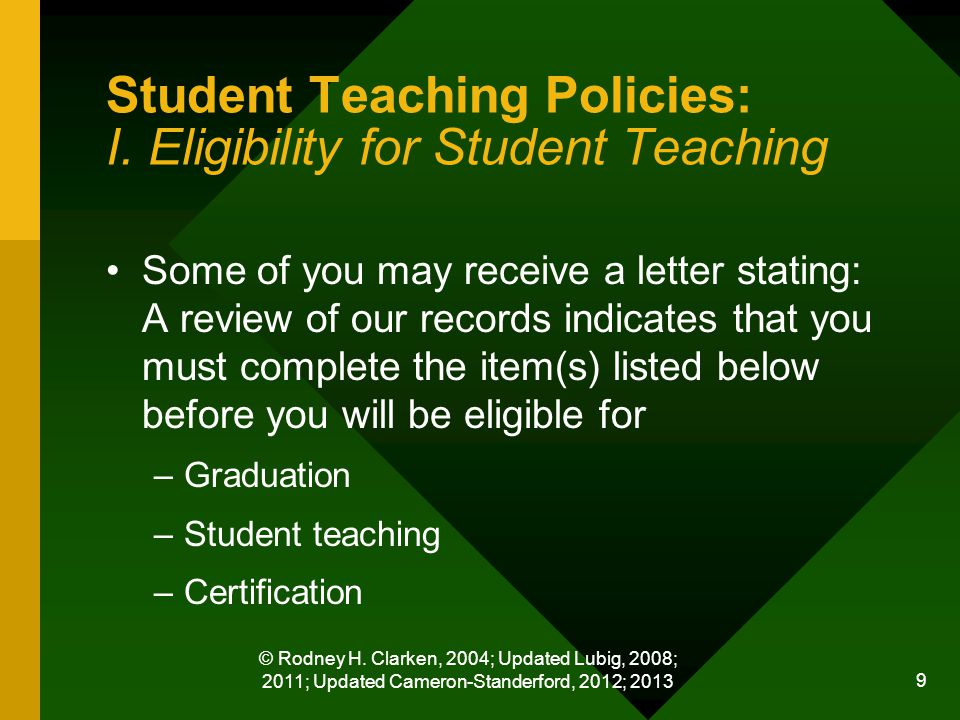 © Rodney H. Clarken, 2004; Updated Lubig, 2008; 2011; Updated Cameron-Standerford, 2012; 2013 9 Student Teaching Policies: I. Eligibility for Student