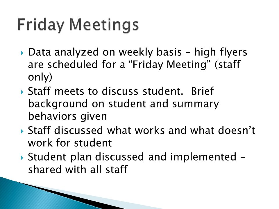  Data analyzed on weekly basis – high flyers are scheduled for a Friday Meeting (staff only)  Staff meets to discuss student.