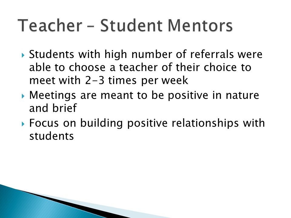  Students with high number of referrals were able to choose a teacher of their choice to meet with 2-3 times per week  Meetings are meant to be positive in nature and brief  Focus on building positive relationships with students