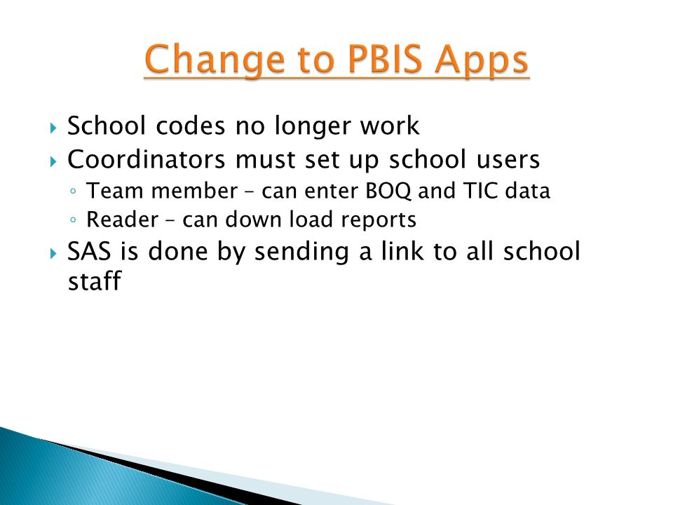  School codes no longer work  Coordinators must set up school users ◦ Team member – can enter BOQ and TIC data ◦ Reader – can down load reports  SAS is done by sending a link to all school staff