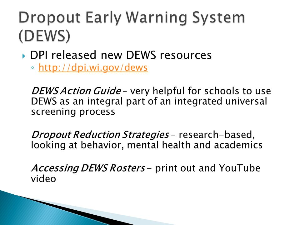  DPI released new DEWS resources ◦ http://dpi.wi.gov/dews http://dpi.wi.gov/dews DEWS Action Guide – very helpful for schools to use DEWS as an integral part of an integrated universal screening process Dropout Reduction Strategies – research-based, looking at behavior, mental health and academics Accessing DEWS Rosters - print out and YouTube video