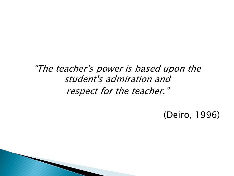 The teacher s power is based upon the student s admiration and respect for the teacher. (Deiro, 1996)