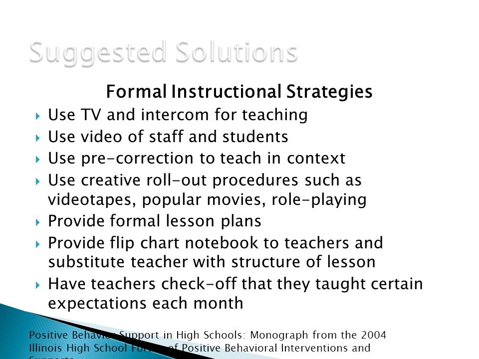 Formal Instructional Strategies  Use TV and intercom for teaching  Use video of staff and students  Use pre-correction to teach in context  Use creative roll-out procedures such as videotapes, popular movies, role-playing  Provide formal lesson plans  Provide flip chart notebook to teachers and substitute teacher with structure of lesson  Have teachers check-off that they taught certain expectations each month Positive Behavior Support in High Schools: Monograph from the 2004 Illinois High School Forum of Positive Behavioral Interventions and Supports