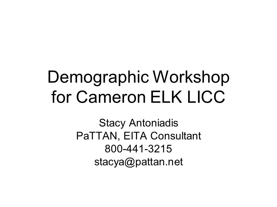 Demographic Workshop for Cameron ELK LICC Stacy Antoniadis PaTTAN, EITA Consultant 800-441-3215 stacya@pattan.net