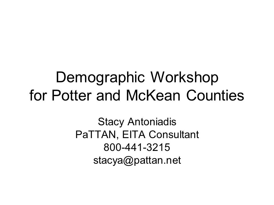 Demographic Workshop for Potter and McKean Counties Stacy Antoniadis PaTTAN, EITA Consultant 800-441-3215 stacya@pattan.net