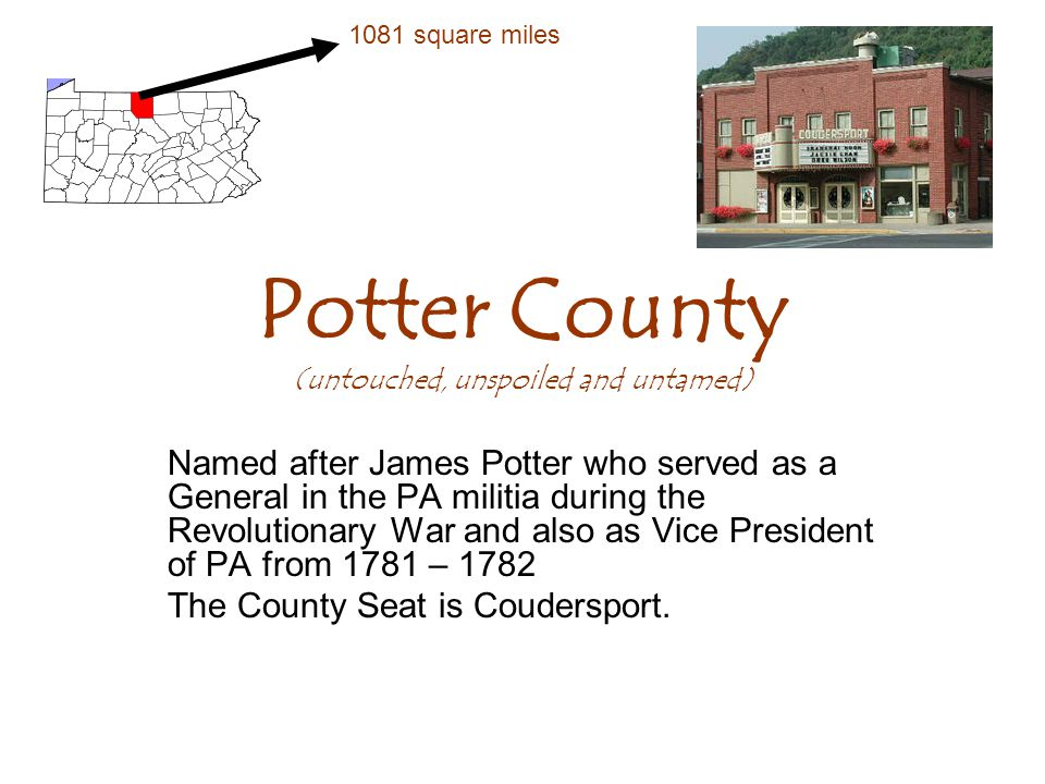 Potter County (untouched, unspoiled and untamed) Named after James Potter who served as a General in the PA militia during the Revolutionary War and also as Vice President of PA from 1781 – 1782 The County Seat is Coudersport.