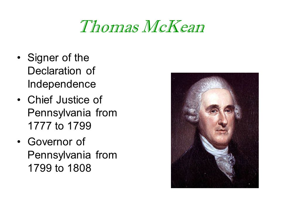 Thomas McKean Signer of the Declaration of Independence Chief Justice of Pennsylvania from 1777 to 1799 Governor of Pennsylvania from 1799 to 1808