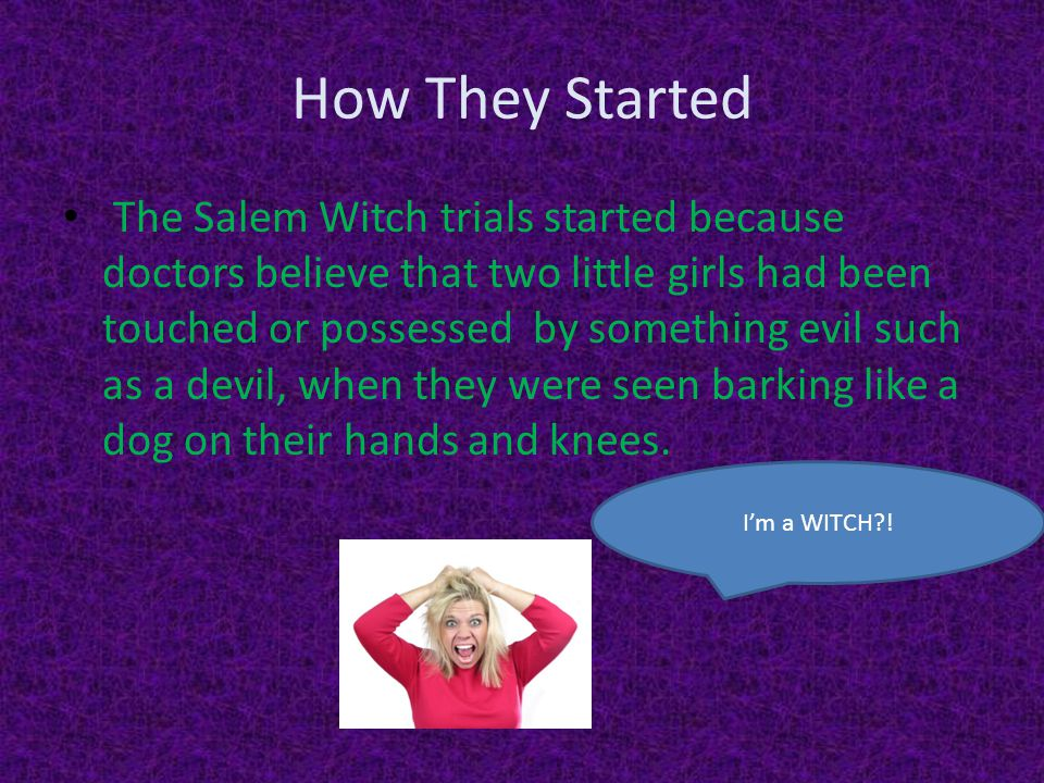 How They Started The Salem Witch trials started because doctors believe that two little girls had been touched or possessed by something evil such as a devil, when they were seen barking like a dog on their hands and knees.