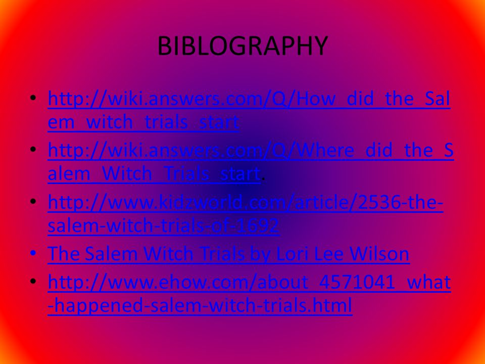 BIBLOGRAPHY http://wiki.answers.com/Q/How_did_the_Sal em_witch_trials_start http://wiki.answers.com/Q/How_did_the_Sal em_witch_trials_start http://wiki.answers.com/Q/Where_did_the_S alem_Witch_Trials_start.