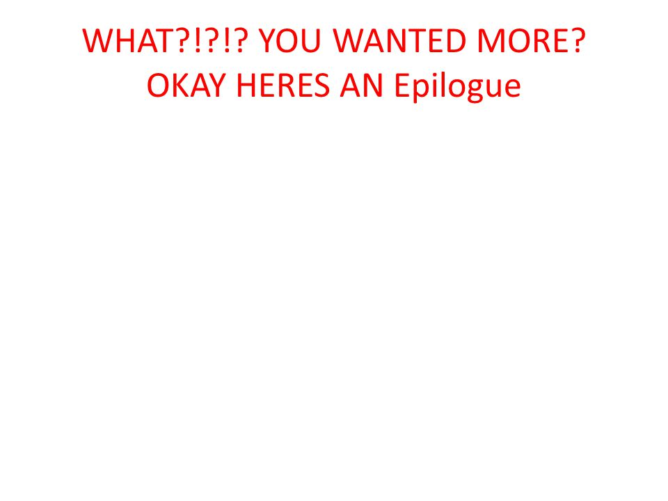 WHAT?!?!? YOU WANTED MORE? OKAY HERES AN Epilogue