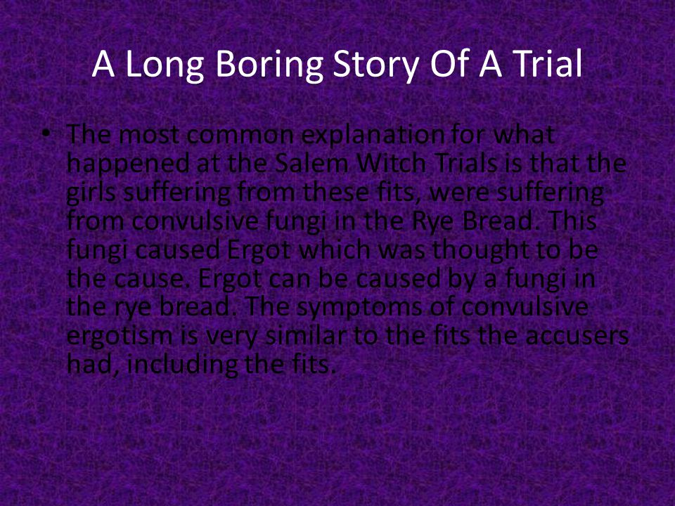 A Long Boring Story Of A Trial The most common explanation for what happened at the Salem Witch Trials is that the girls suffering from these fits, were suffering from convulsive fungi in the Rye Bread.