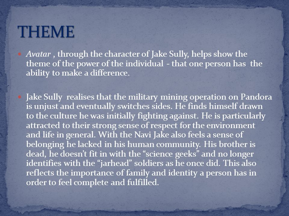 Avatar, through the character of Jake Sully, helps show the theme of the power of the individual - that one person has the ability to make a difference.