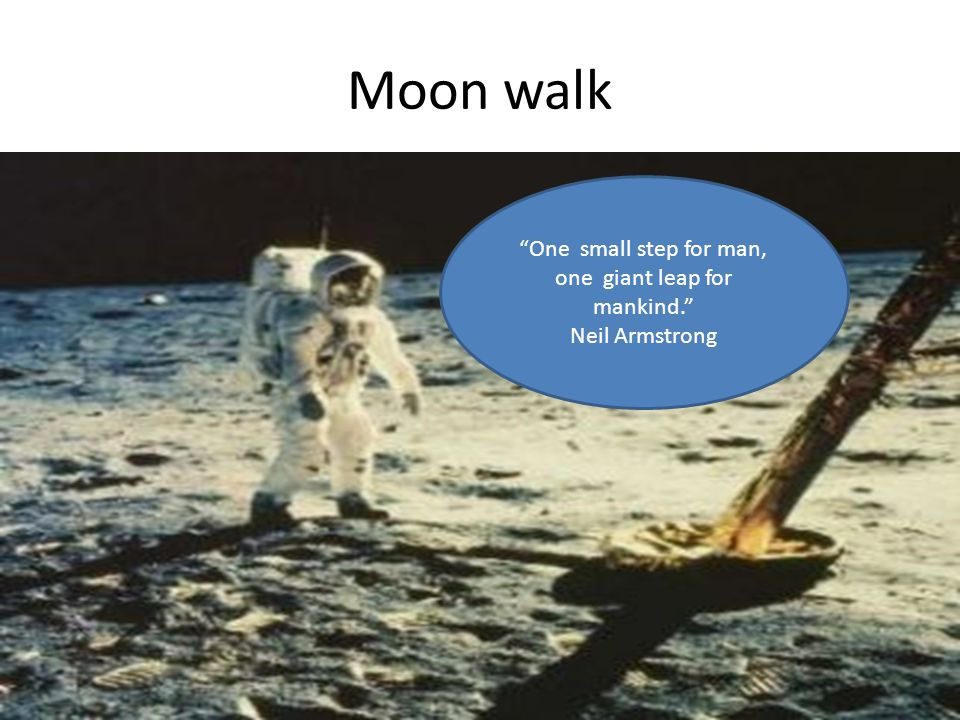 Moon walk One small step for man, one giant leap for mankind. Neil Armstrong