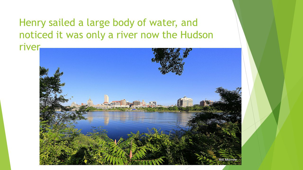 Henry sailed a large body of water, and noticed it was only a river now the Hudson river.