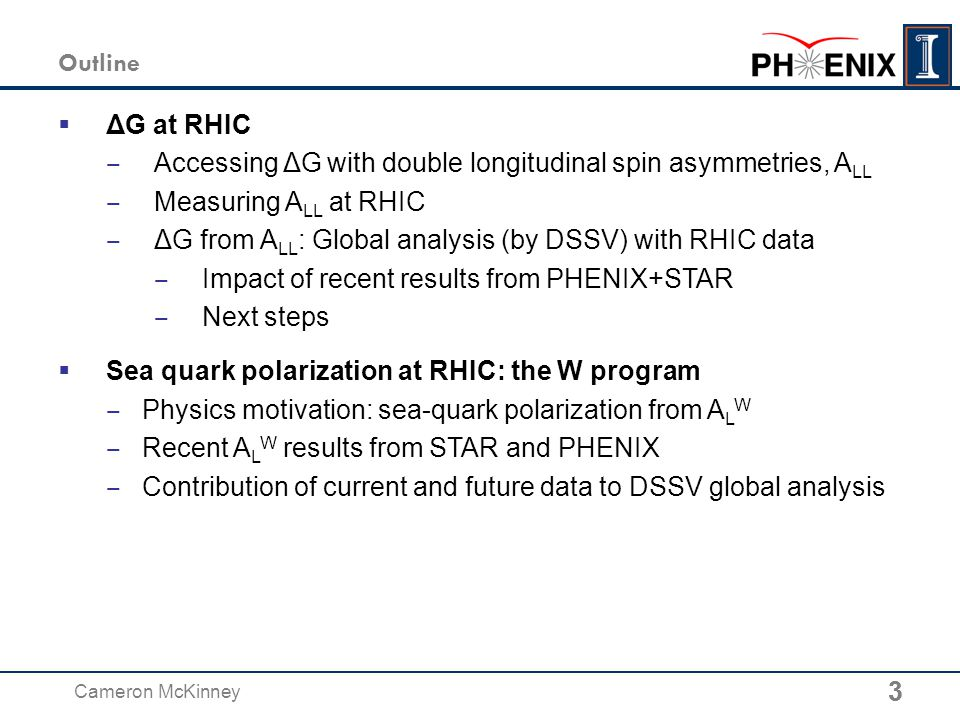 3 Cameron McKinney 3 Outline  ΔG at RHIC ‒ Accessing ΔG with double longitudinal spin asymmetries, A LL ‒ Measuring A LL at RHIC ‒ ΔG from A LL : Global analysis (by DSSV) with RHIC data ‒ Impact of recent results from PHENIX+STAR ‒ Next steps  Sea quark polarization at RHIC: the W program ‒ Physics motivation: sea-quark polarization from A L W ‒ Recent A L W results from STAR and PHENIX ‒ Contribution of current and future data to DSSV global analysis