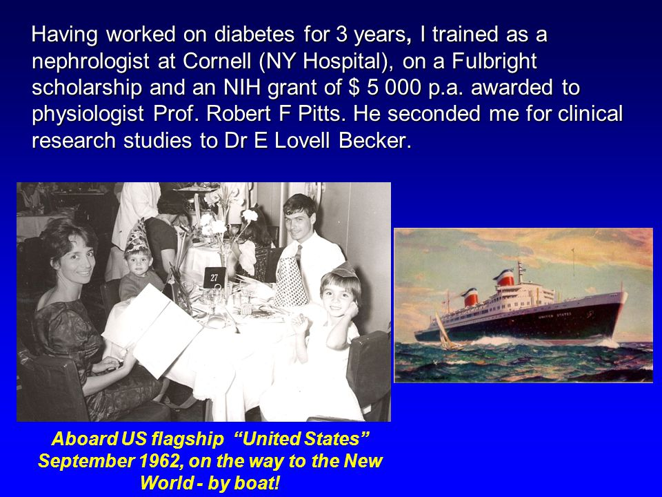 Having worked on diabetes for 3 years, I trained as a nephrologist at Cornell (NY Hospital), on a Fulbright scholarship and an NIH grant of $ 5 000 p.a.