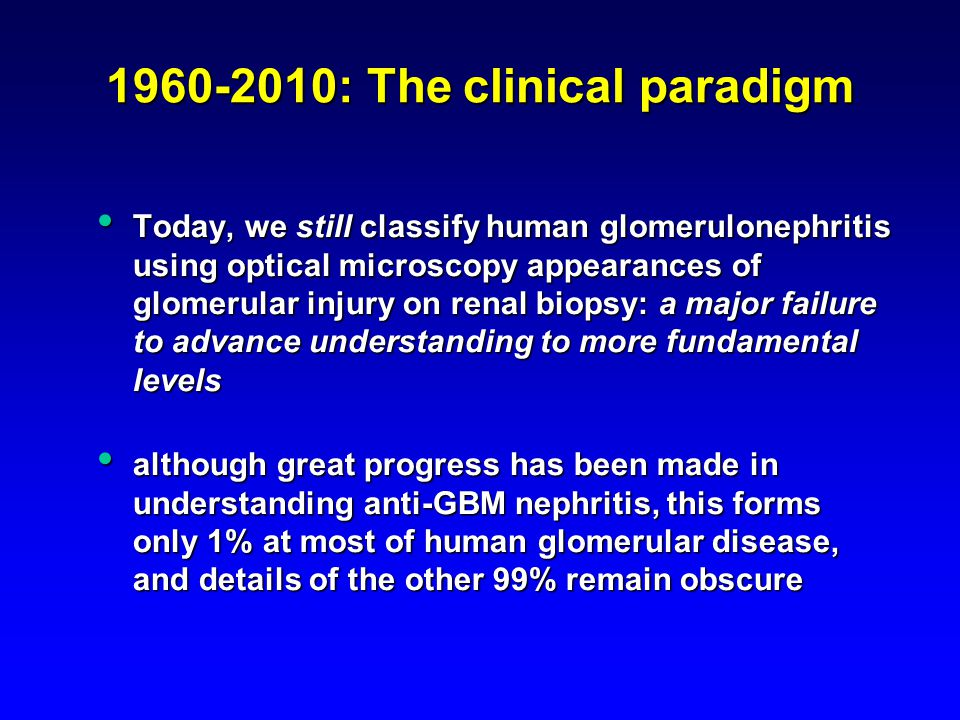1960-2010: The clinical paradigm Today, we still classify human glomerulonephritis using optical microscopy appearances of glomerular injury on renal biopsy: a major failure to advance understanding to more fundamental levels Today, we still classify human glomerulonephritis using optical microscopy appearances of glomerular injury on renal biopsy: a major failure to advance understanding to more fundamental levels although great progress has been made in understanding anti-GBM nephritis, this forms only 1% at most of human glomerular disease, and details of the other 99% remain obscure although great progress has been made in understanding anti-GBM nephritis, this forms only 1% at most of human glomerular disease, and details of the other 99% remain obscure