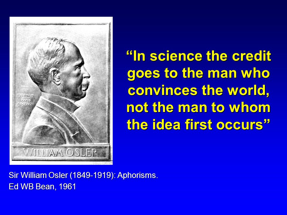 In science the credit goes to the man who convinces the world, not the man to whom the idea first occurs Sir William Osler (1849-1919): Aphorisms.
