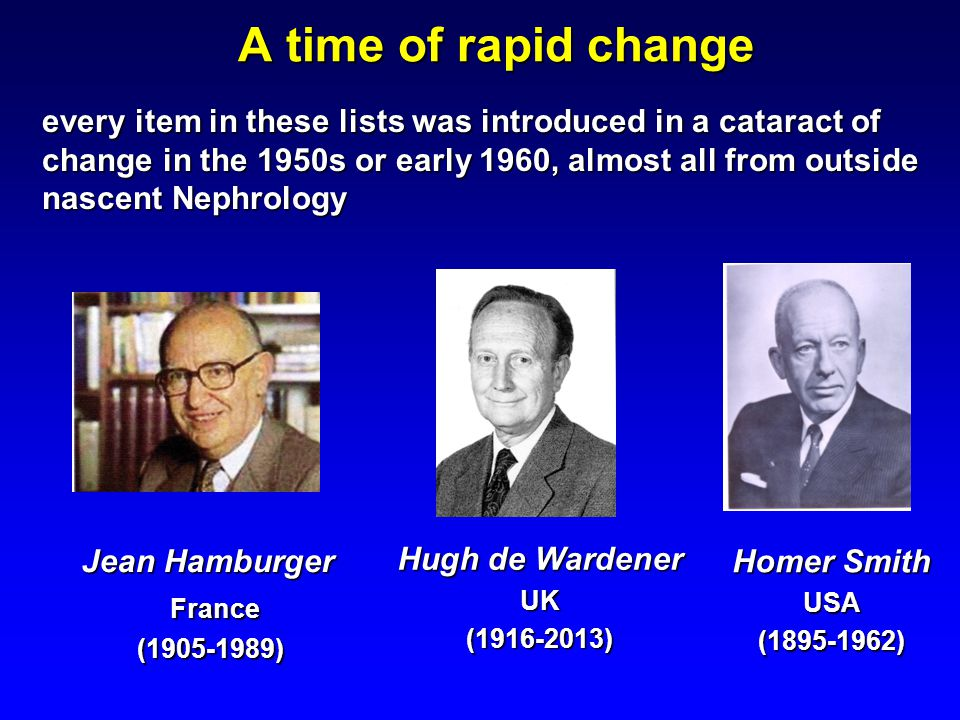 A time of rapid change every item in these lists was introduced in a cataract of change in the 1950s or early 1960, almost all from outside nascent Nephrology Hugh de Wardener UK(1916-2013) Homer Smith USA(1895-1962) Jean Hamburger France France(1905-1989)