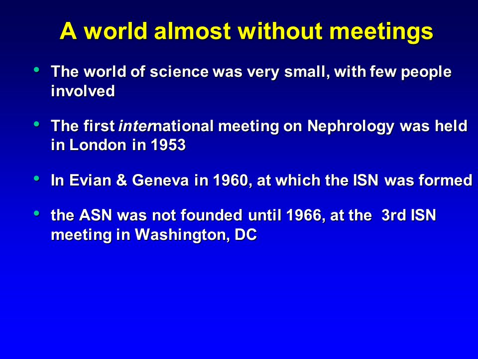 A world almost without meetings The world of science was very small, with few people involved The world of science was very small, with few people involved The first international meeting on Nephrology was held in London in 1953 The first international meeting on Nephrology was held in London in 1953 In Evian & Geneva in 1960, at which the ISN was formed In Evian & Geneva in 1960, at which the ISN was formed the ASN was not founded until 1966, at the 3rd ISN meeting in Washington, DC the ASN was not founded until 1966, at the 3rd ISN meeting in Washington, DC